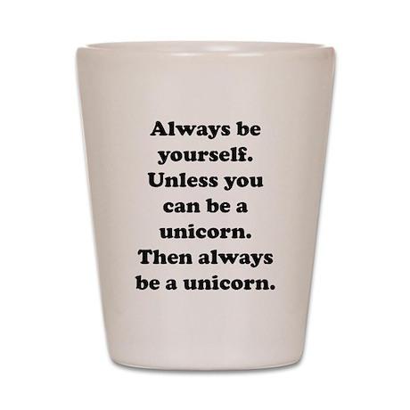 Then always be a unicorn Shot Glass
