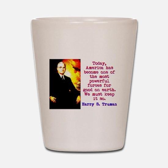 Today America Has Become - Harry Truman Shot Glass