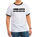 I Drink Coffee For Your Protection Ringer T