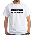 I Drink Coffee For Your Protection White T-Shirt