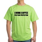 I Drink Coffee For Your Protection Green T-Shirt