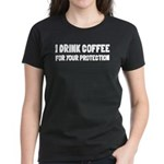 I Drink Coffee For Your Protection Women's Dark T-