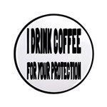 """I Drink Coffee For Your Protection 3.5"""" Butto"""