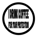I Drink Coffee For Your Protection Round Car Magne