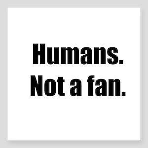 "Humans. Not a fan. Square Car Magnet 3"" x 3"""