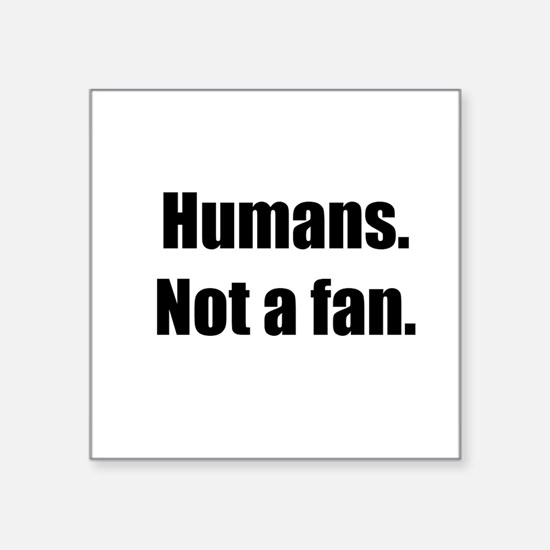 "Humans. Not a fan. Square Sticker 3"" x 3"""