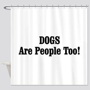 DOGS Are People Too! Shower Curtain