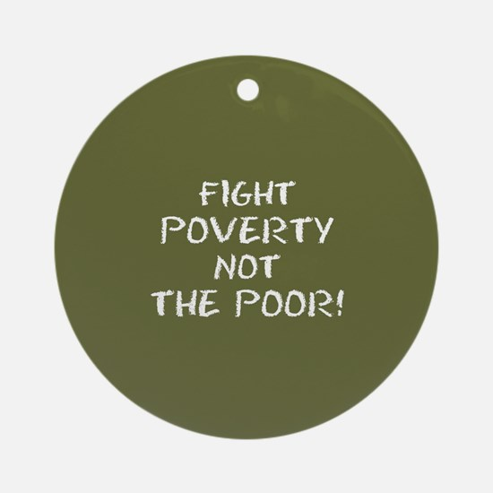 FIGHT POVERTY NOT... Round Ornament