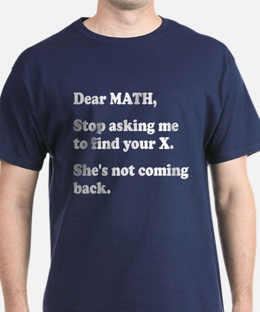 Dear Math, Stop Asking Me to Find Your X! T-Shirt