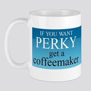 IF YOU WANT PERKY... Mug