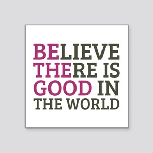 "Believe There is Good Square Sticker 3"" x 3"""