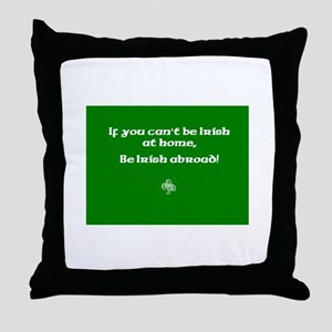 If you cant be Irish at home.. Throw Pillow