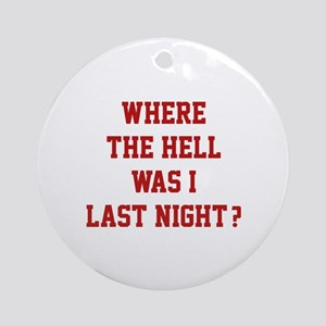 Where the hell was I last night ? Ornament (Round)