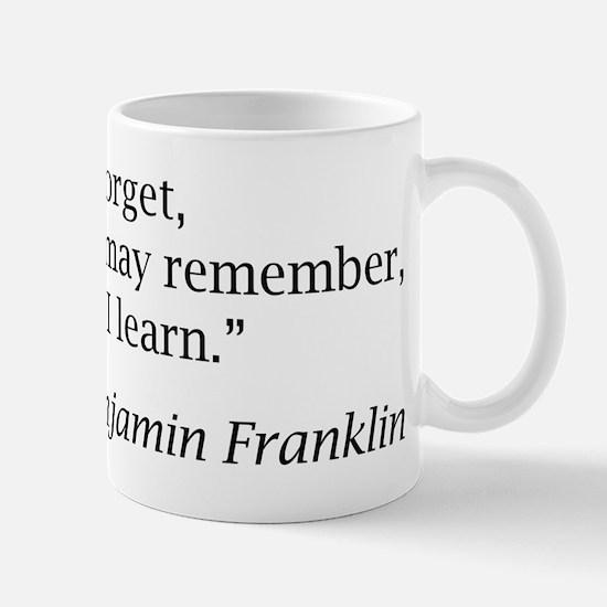 "Franklin: ""Tell me and I forget, teach me..."" Mug"
