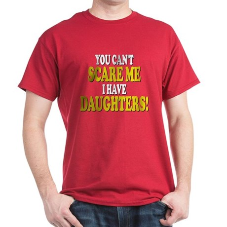 You cant scare me I have daughters! Dark T-Shirt