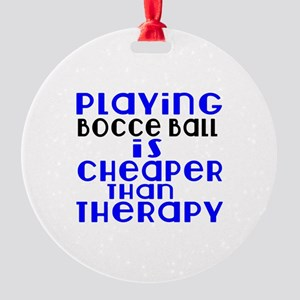 Bocce Ball Is Cheaper Than Therapy Round Ornament