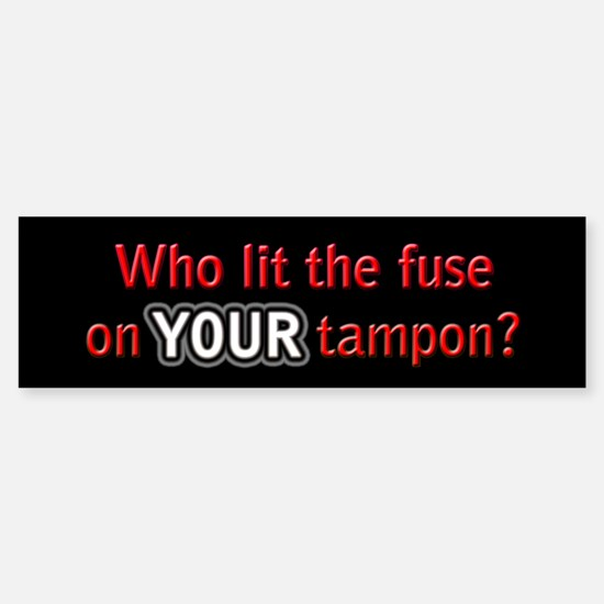 Who lit the fuse on YOUR tampon? Bumper Bumper Bumper Sticker
