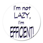 Im not lazy, Im efficient Round Car Magnet