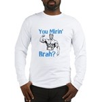 You Mirin Brah? Long Sleeve T-Shirt