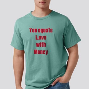Equate love with money.b Mens Comfort Colors Shirt