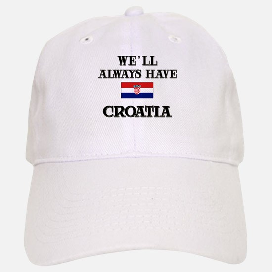 We Will Always Have Croatia Baseball Baseball Cap