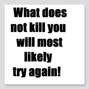 What does not kill you will most likely try again!