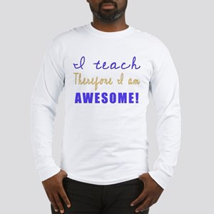 I teach therefore I am AWESOME! Long Sleeve T-Shir