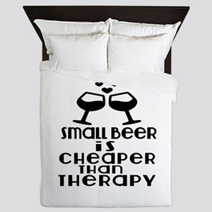 Small Beer Is Cheaper Than Therapy Queen Duvet