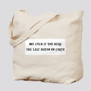 Not even if you were the last Mayan on earth Tote