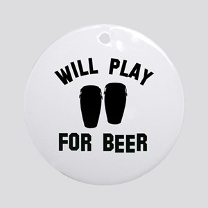 Will play the Conga for beer Ornament (Round)