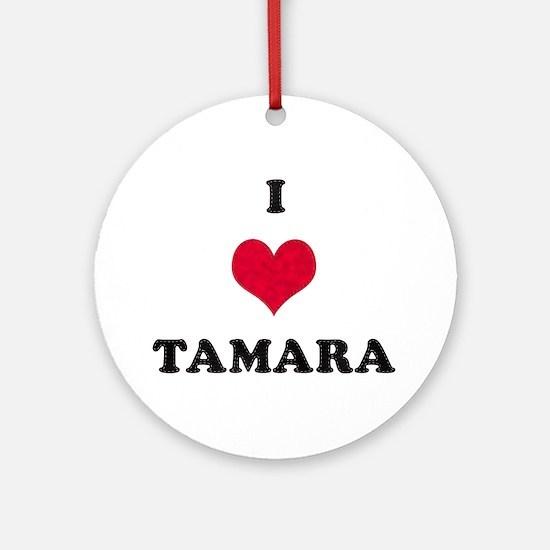 I Love Tamara Round Ornament