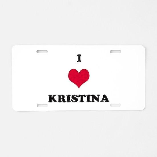 I Love Kristina Aluminum License Plate