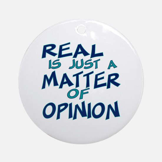 Real Is Matter of Opinion Ornament (Round)