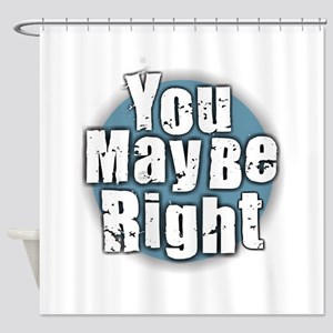 You May Be Right Shower Curtain