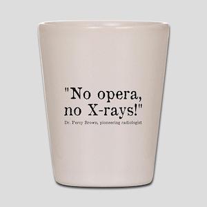 No opera, no X-rays! Shot Glass