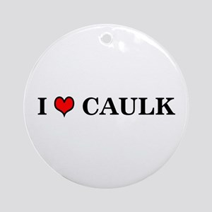 I LOVE CAULK - Ornament (Round)
