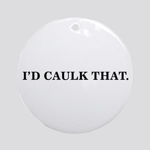 I'D CAULK THAT - Ornament (Round)