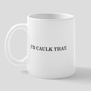 I'D CAULK THAT -  Mug
