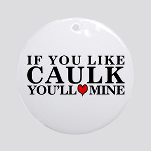 IF YOU LIKE CAULK - Ornament (Round)