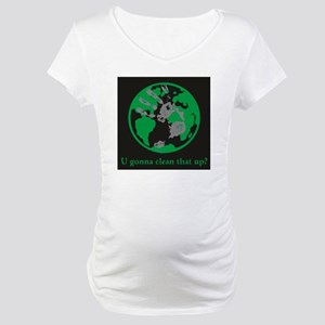 U gonna clean that up? Maternity T-Shirt