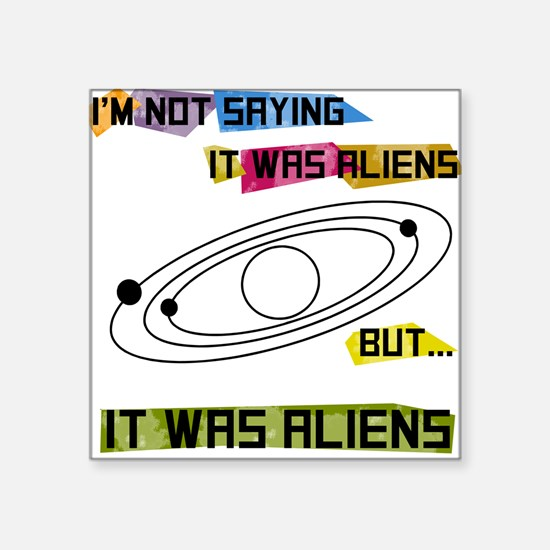 I'm not saying it was aliens but... Square Sticker