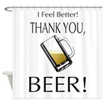 I feel Better. Thank you, Beer! Shower Curtain