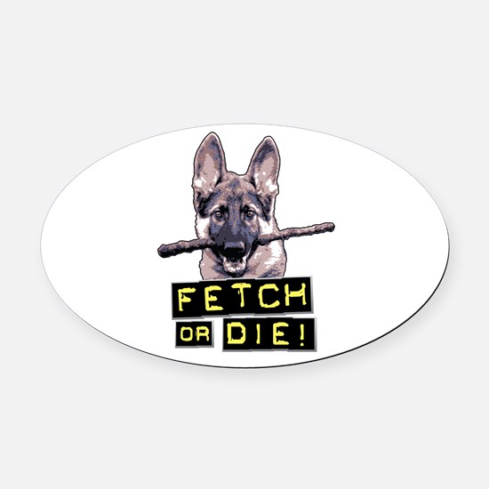 Fetch or Die! Oval Car Magnet
