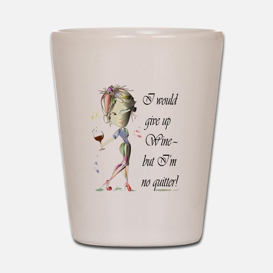 I would give up Wine but Im no quitter! Shot Glass