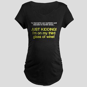 Just kidding I'm on wine Maternity Dark T-Shirt