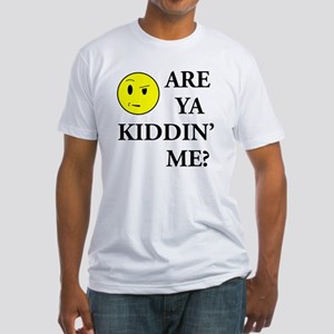 Are Ya Kiddin' me Fitted T-Shirt