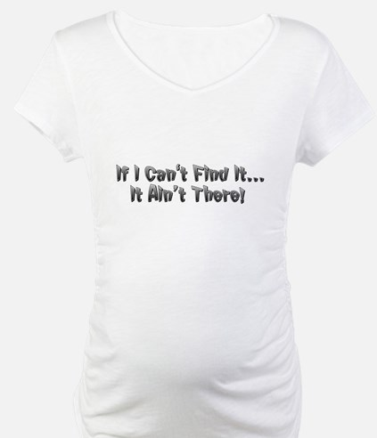 If I cant Find it...It Aint There! Shirt