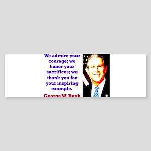 We Admire Your Courage - G W Bush Sticker (Bumper)