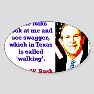 Some Folks Look At Me - G W Bush Sticker (Oval)
