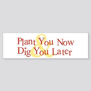 Plant You Now & Dig You Later Bumper Sticker